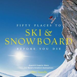 Fifty Places to Ski & Snowboard Before You Die: Downhill Experts Share the World's Greatest Destinations 65