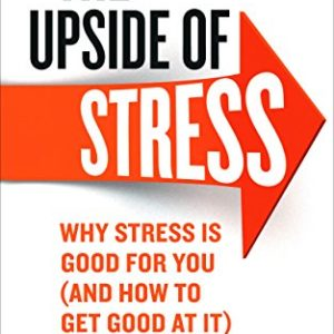 The Upside of Stress: Why stress is good for you (and how to get good at it) 19